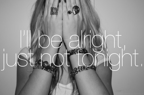 I'll be alright, just not tonight.